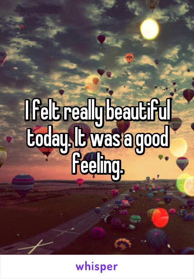 I felt really beautiful today. It was a good feeling.