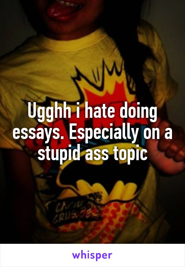 Ugghh i hate doing essays. Especially on a stupid ass topic