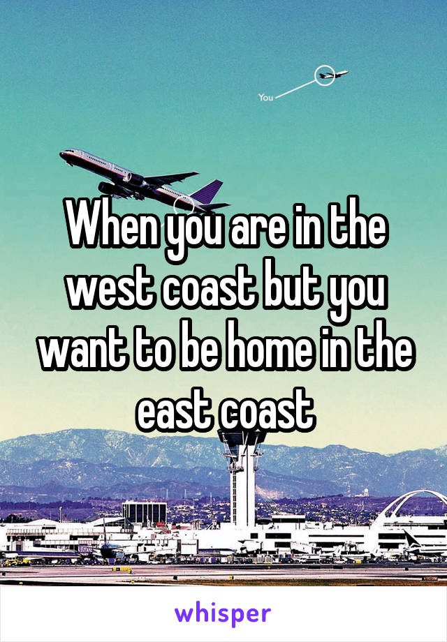When you are in the west coast but you want to be home in the east coast