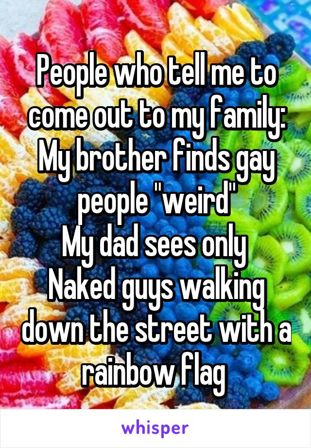"""People who tell me to come out to my family: My brother finds gay people """"weird"""" My dad sees only  Naked guys walking down the street with a rainbow flag"""