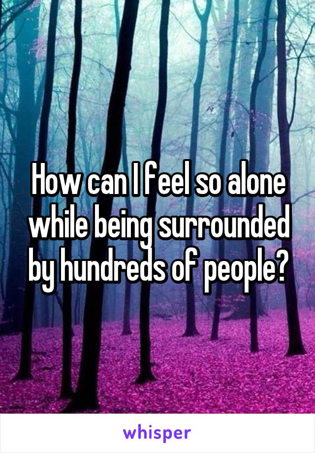 How can I feel so alone while being surrounded by hundreds of people?