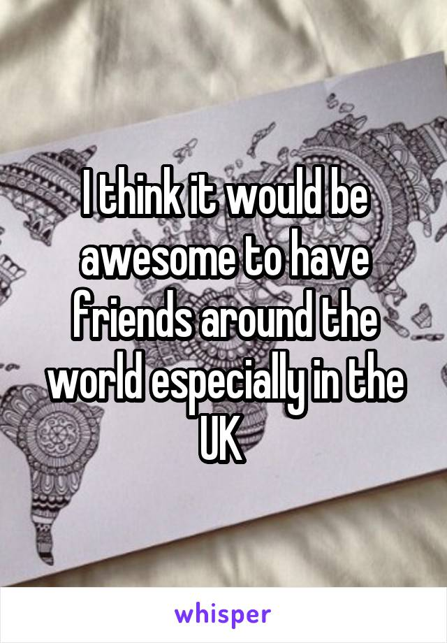 I think it would be awesome to have friends around the world especially in the UK