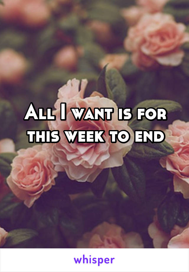 All I want is for this week to end
