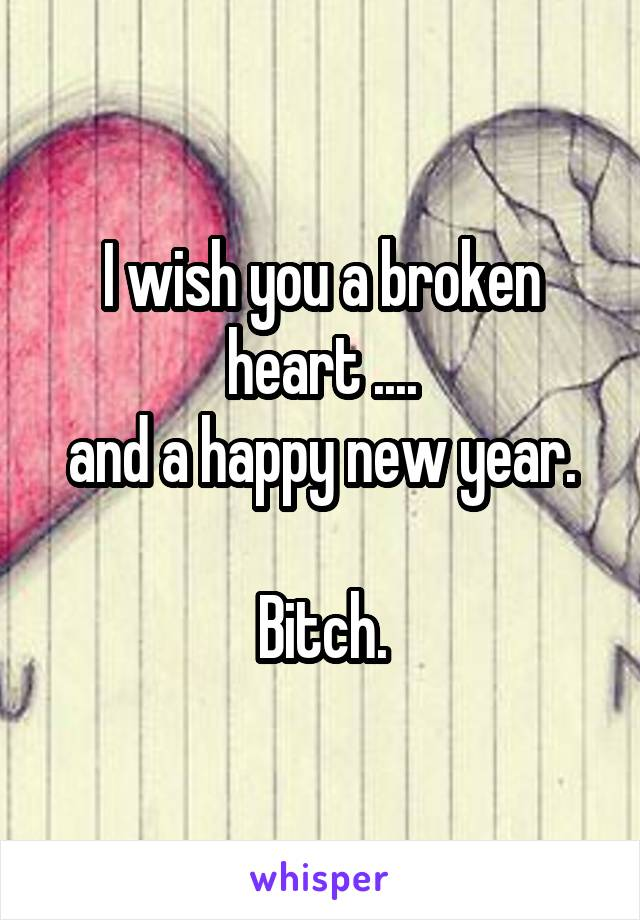 I wish you a broken heart .... and a happy new year.  Bitch.