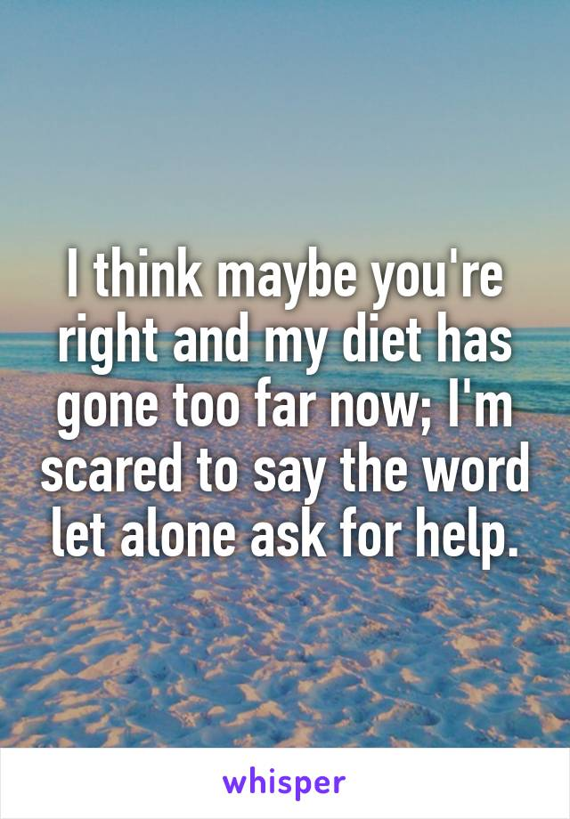 I think maybe you're right and my diet has gone too far now; I'm scared to say the word let alone ask for help.