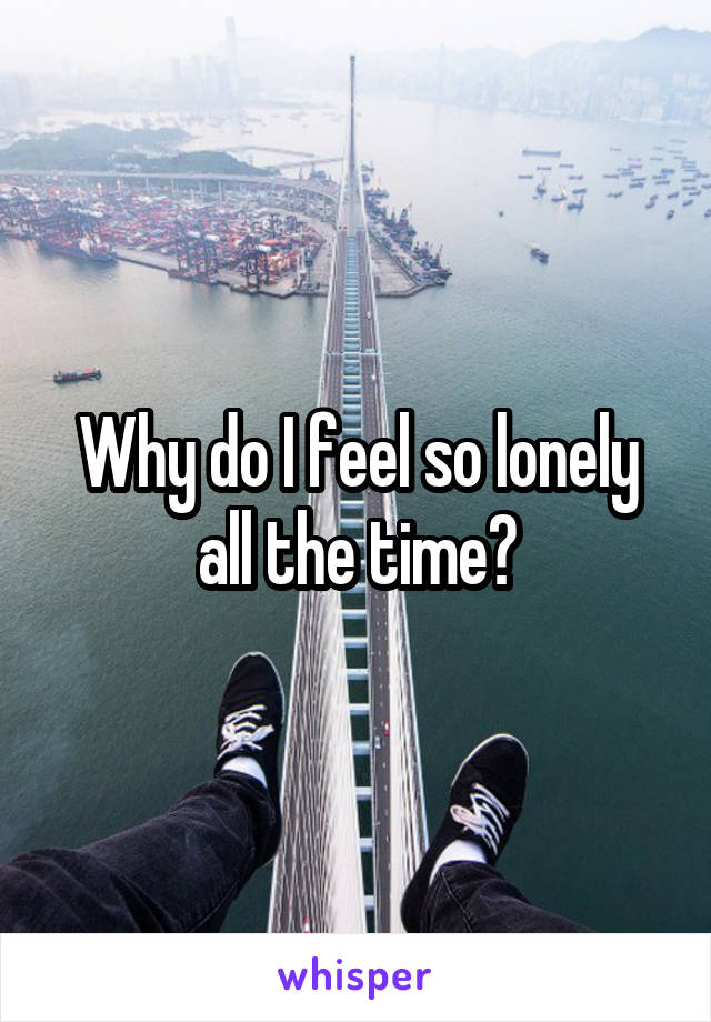 Why do I feel so lonely all the time?