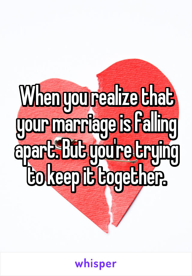 When you realize that your marriage is falling apart. But you're trying to keep it together.