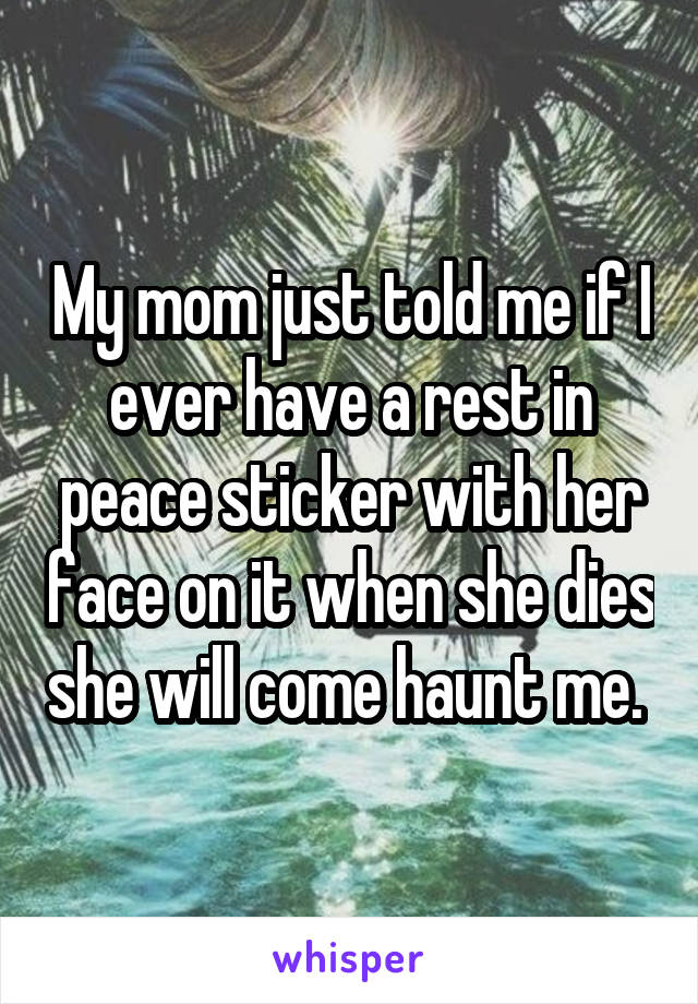 My mom just told me if I ever have a rest in peace sticker with her face on it when she dies she will come haunt me.