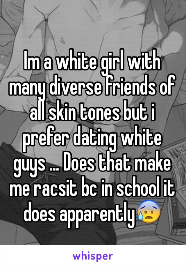 Im a white girl with many diverse friends of all skin tones but i prefer dating white guys ... Does that make me racsit bc in school it does apparently😰