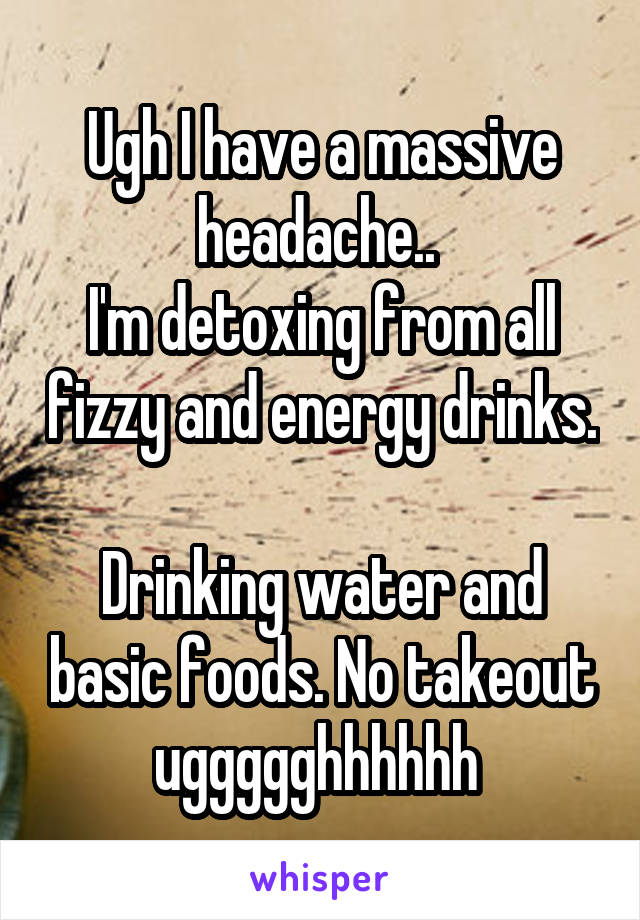 Ugh I have a massive headache..  I'm detoxing from all fizzy and energy drinks.  Drinking water and basic foods. No takeout uggggghhhhhh