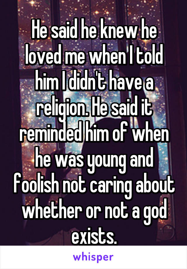 He said he knew he loved me when I told him I didn't have a religion. He said it reminded him of when he was young and foolish not caring about whether or not a god exists.