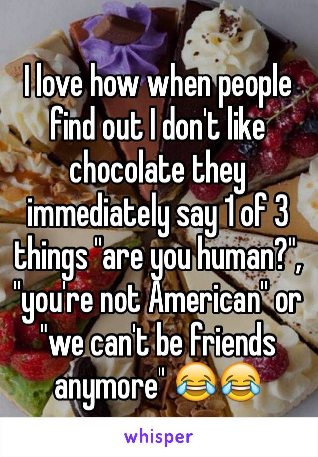 "I love how when people find out I don't like chocolate they immediately say 1 of 3 things ""are you human?"", ""you're not American"" or ""we can't be friends anymore"" 😂😂"