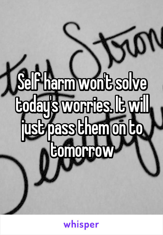 Self harm won't solve today's worries. It will just pass them on to tomorrow