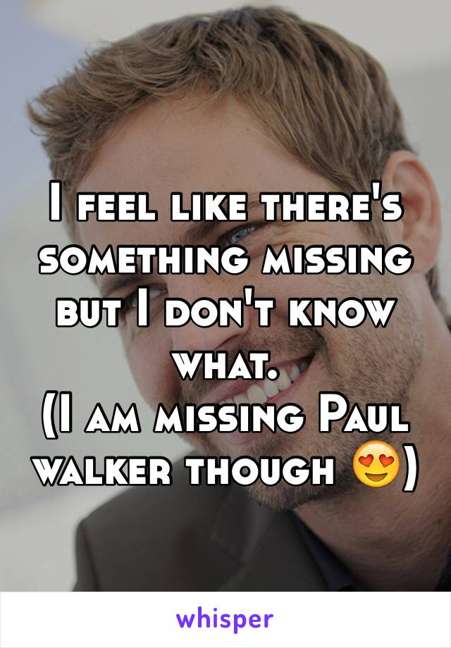 I feel like there's something missing but I don't know what.  (I am missing Paul walker though 😍)
