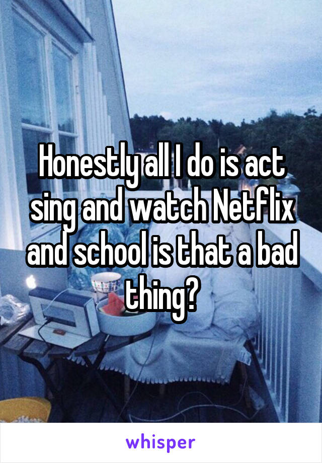 Honestly all I do is act sing and watch Netflix and school is that a bad thing?
