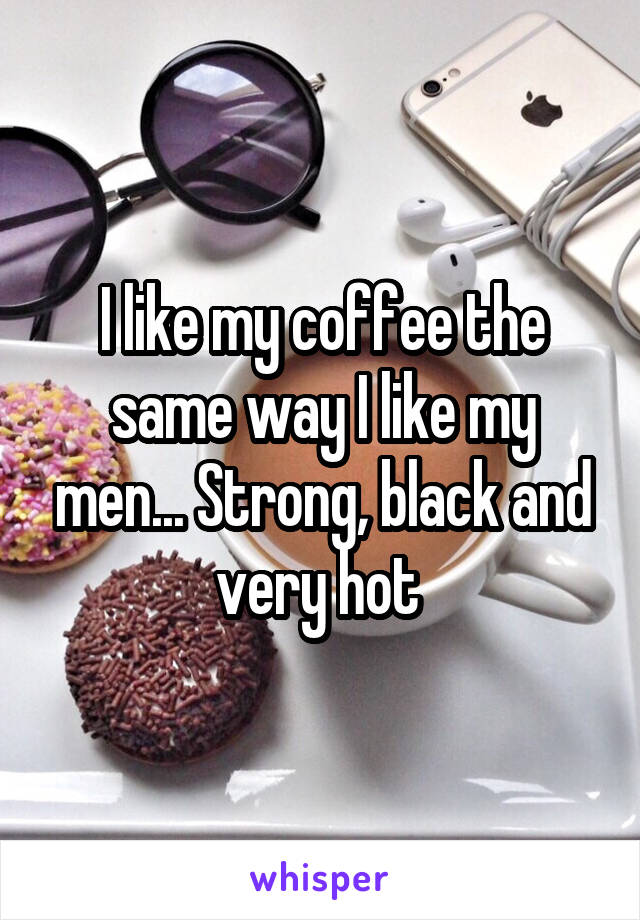 I like my coffee the same way I like my men... Strong, black and very hot