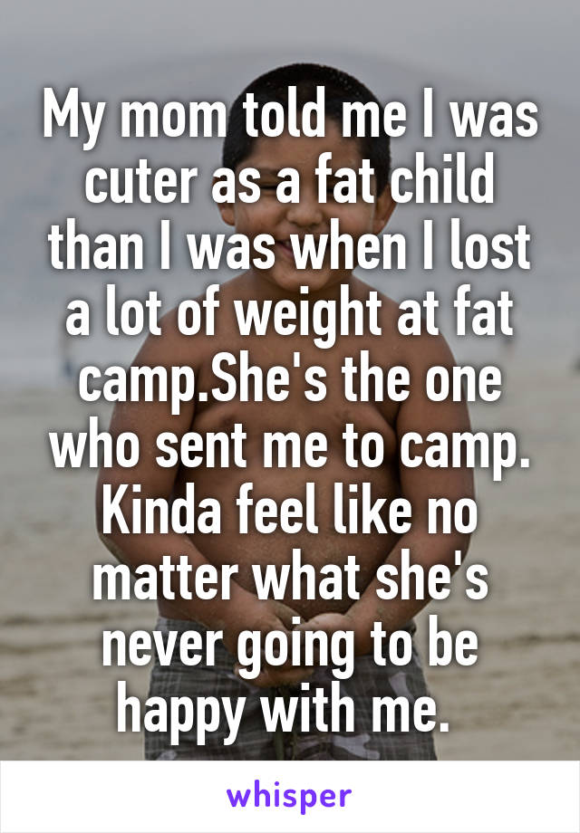 My mom told me I was cuter as a fat child than I was when I lost a lot of weight at fat camp.She's the one who sent me to camp. Kinda feel like no matter what she's never going to be happy with me.