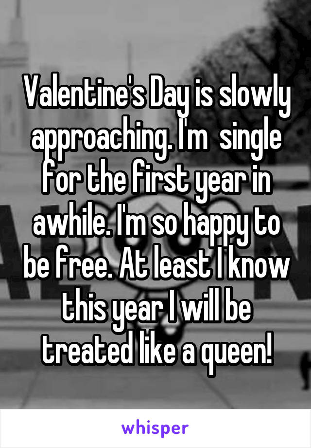 Valentine's Day is slowly approaching. I'm  single for the first year in awhile. I'm so happy to be free. At least I know this year I will be treated like a queen!