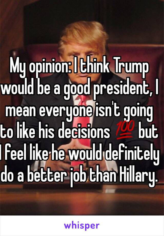 My opinion: I think Trump would be a good president, I mean everyone isn't going to like his decisions 💯 but I feel like he would definitely do a better job than Hillary.