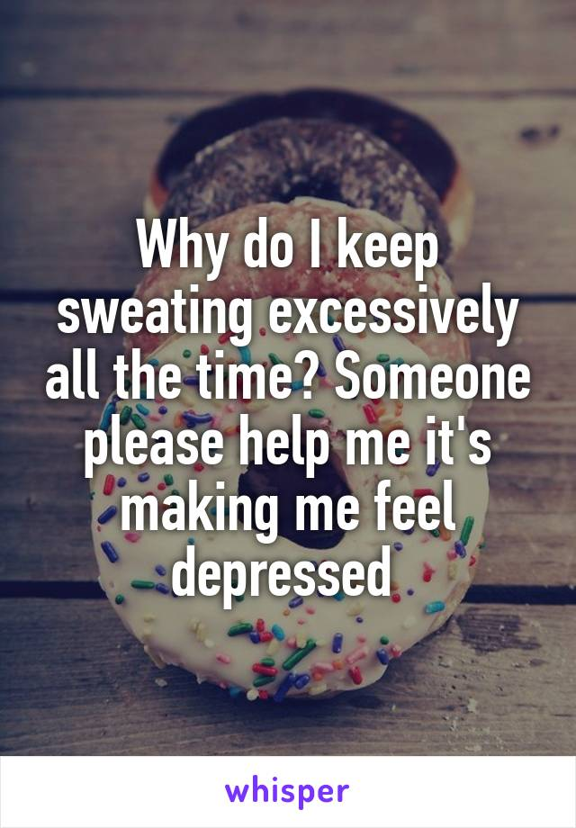 Why do I keep sweating excessively all the time? Someone please help me it's making me feel depressed
