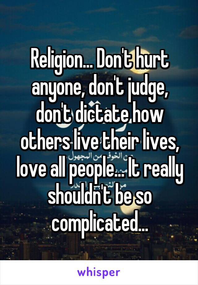 Religion... Don't hurt anyone, don't judge, don't dictate how others live their lives, love all people... It really shouldn't be so complicated...