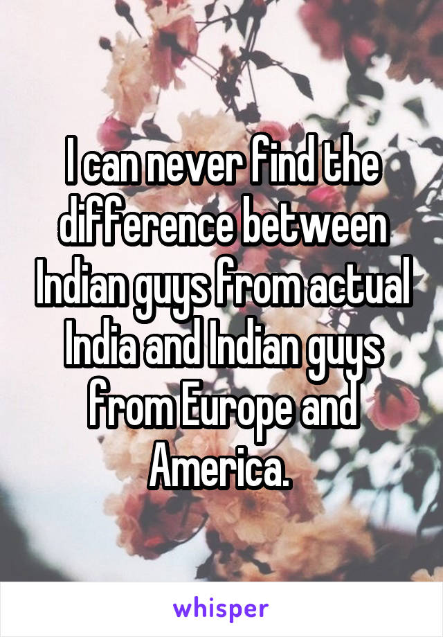 I can never find the difference between Indian guys from actual India and Indian guys from Europe and America.