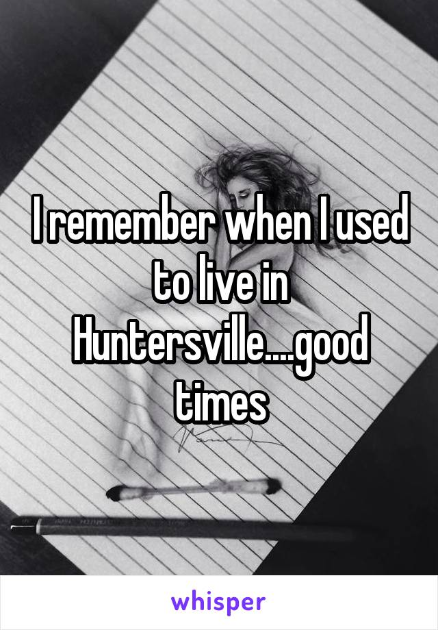 I remember when I used to live in Huntersville....good times