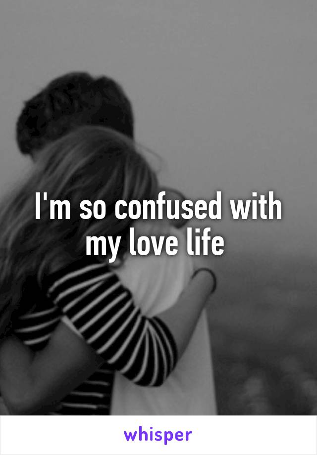 I'm so confused with my love life