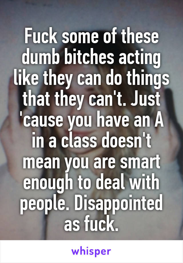 Fuck some of these dumb bitches acting like they can do things that they can't. Just 'cause you have an A in a class doesn't mean you are smart enough to deal with people. Disappointed as fuck.