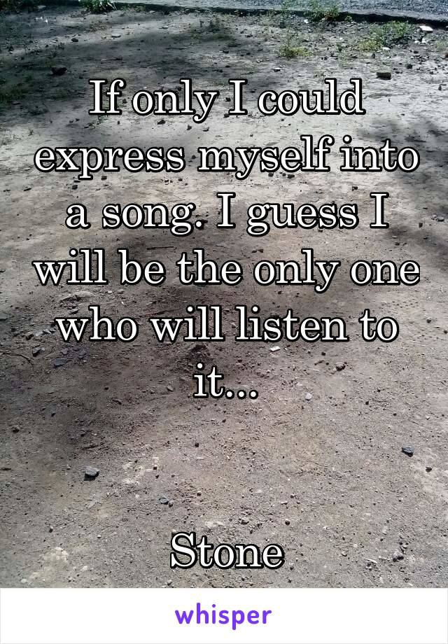 If only I could express myself into a song. I guess I will be the only one who will listen to it...   Stone