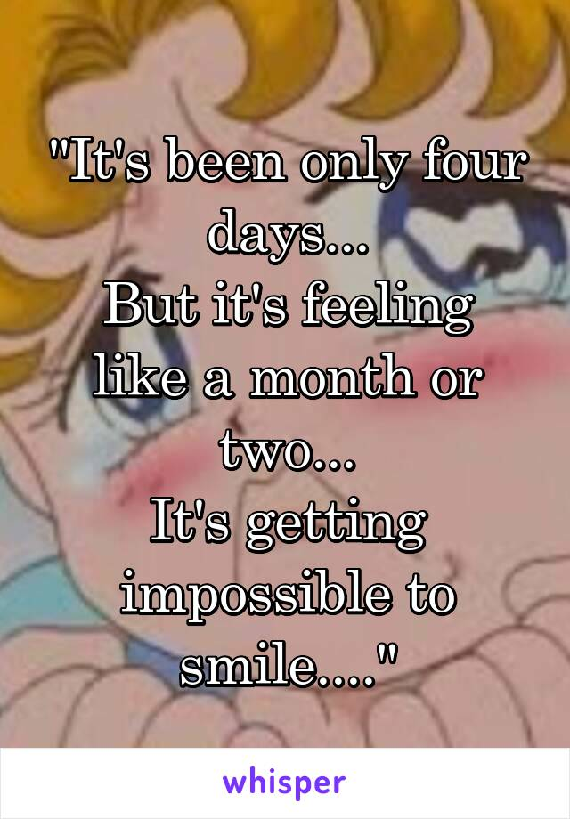 """It's been only four days... But it's feeling like a month or two... It's getting impossible to smile...."""