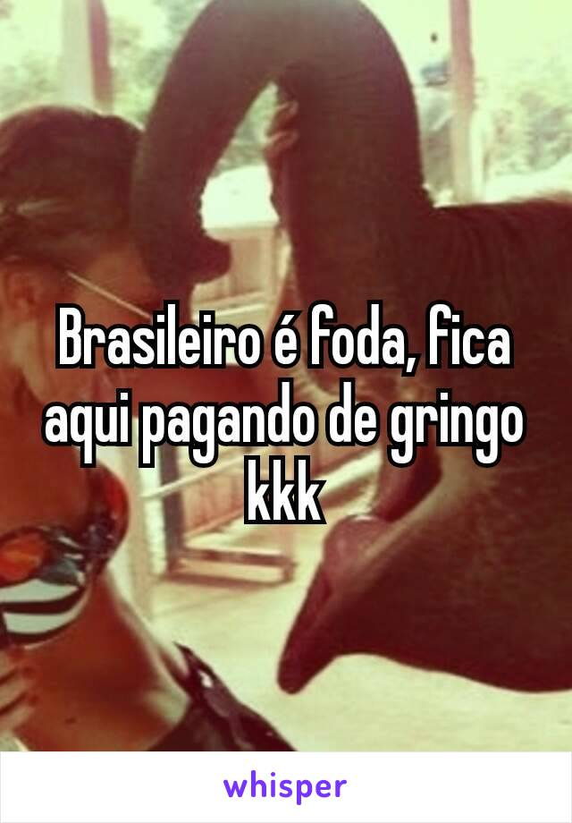 Brasileiro é foda, fica aqui pagando de gringo kkk