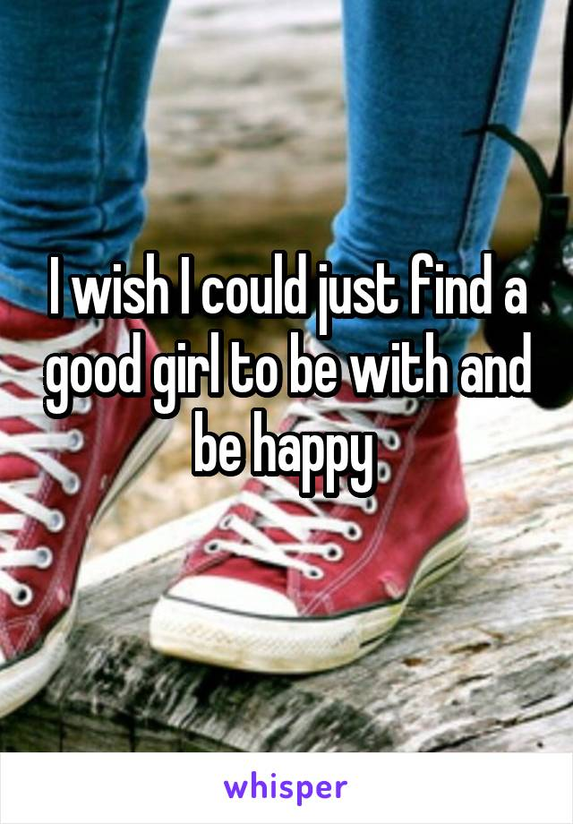 I wish I could just find a good girl to be with and be happy