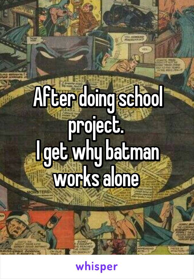 After doing school project.  I get why batman works alone