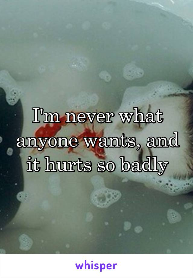 I'm never what anyone wants, and it hurts so badly