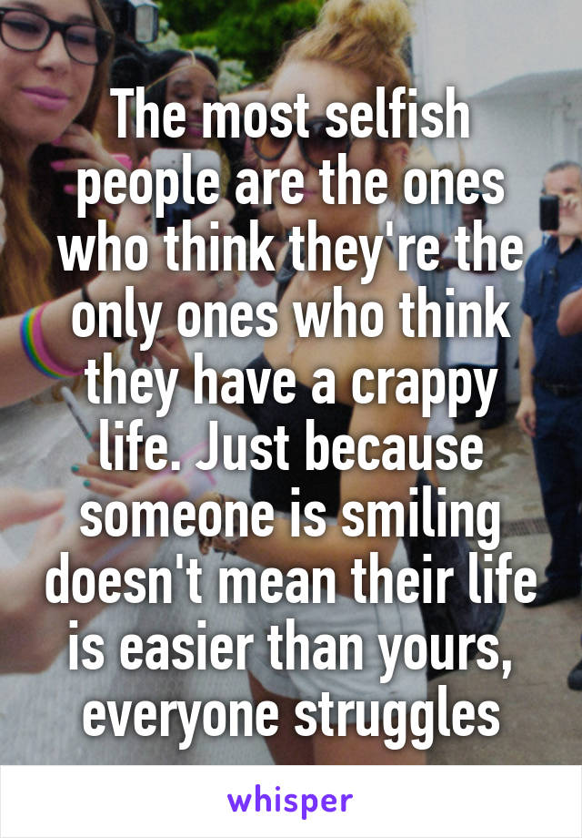 The most selfish people are the ones who think they're the only ones who think they have a crappy life. Just because someone is smiling doesn't mean their life is easier than yours, everyone struggles