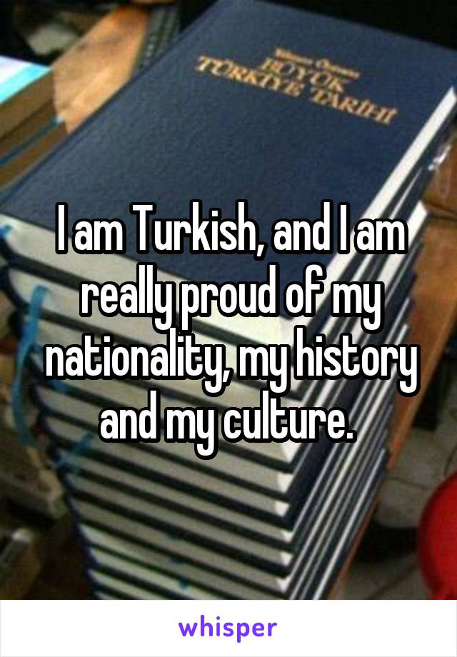 I am Turkish, and I am really proud of my nationality, my history and my culture.