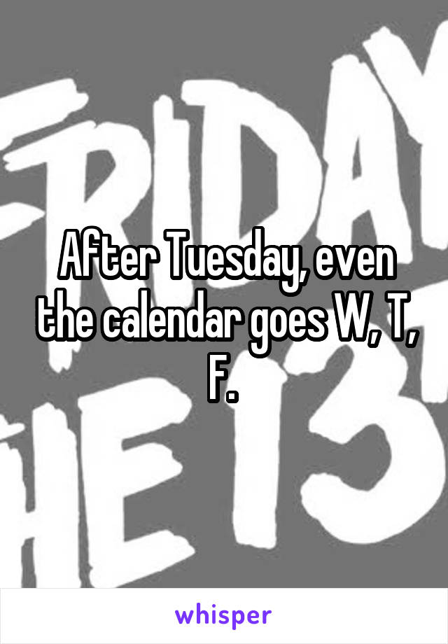 After Tuesday, even the calendar goes W, T, F.