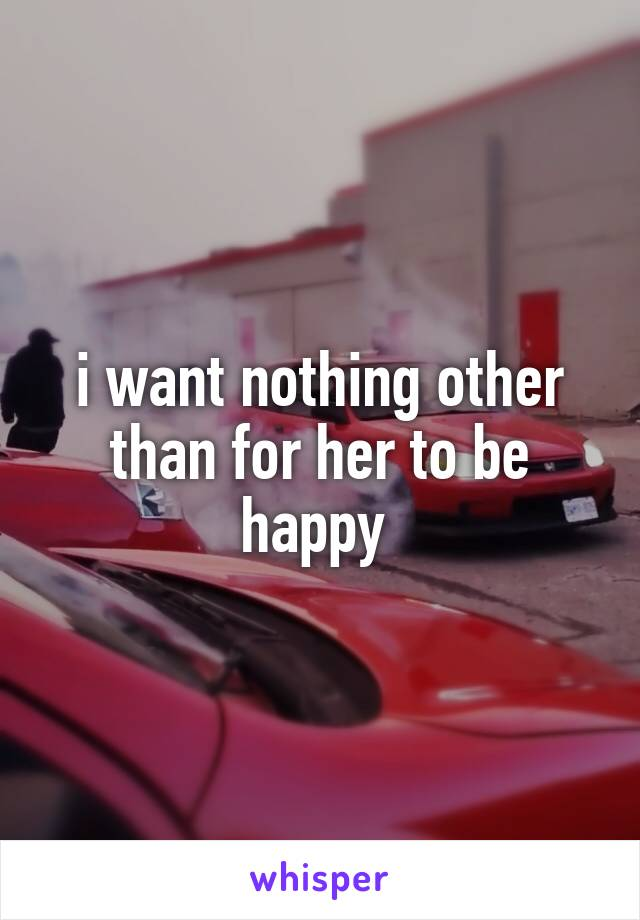 i want nothing other than for her to be happy