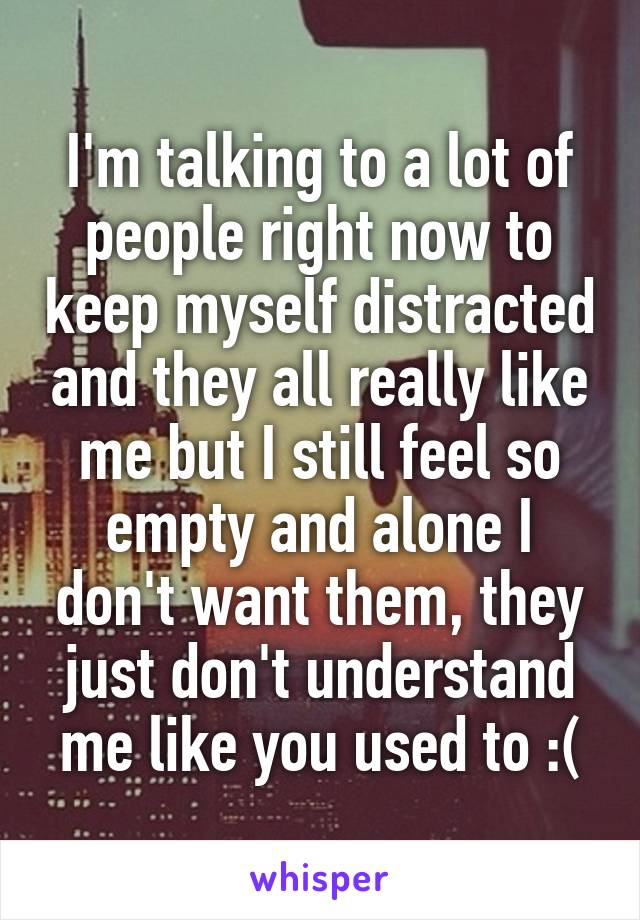 I'm talking to a lot of people right now to keep myself distracted and they all really like me but I still feel so empty and alone I don't want them, they just don't understand me like you used to :(
