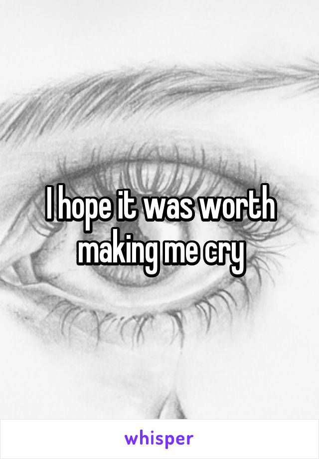 I hope it was worth making me cry