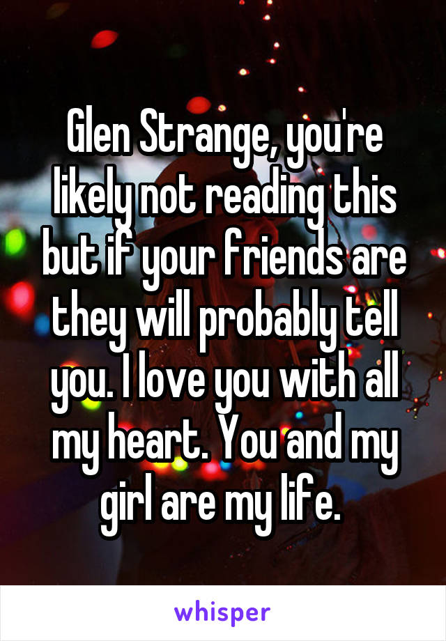 Glen Strange, you're likely not reading this but if your friends are they will probably tell you. I love you with all my heart. You and my girl are my life.