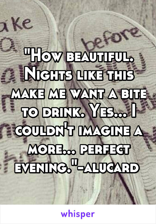 """""""How beautiful. Nights like this make me want a bite to drink. Yes... I couldn't imagine a more... perfect evening.""""-alucard"""