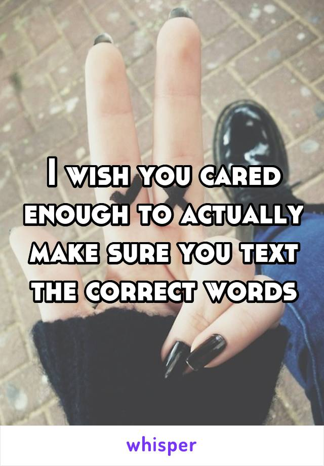 I wish you cared enough to actually make sure you text the correct words