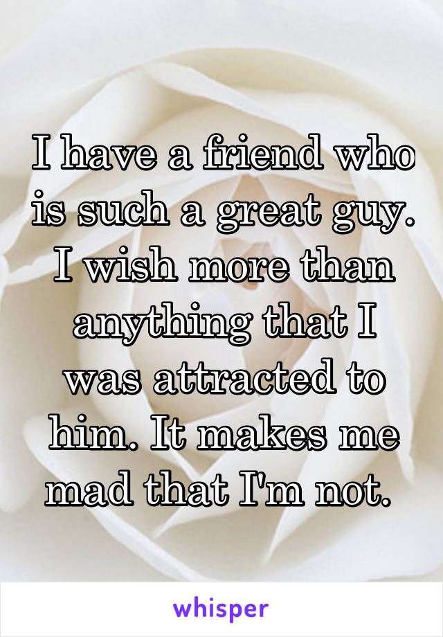 I have a friend who is such a great guy. I wish more than anything that I was attracted to him. It makes me mad that I'm not.
