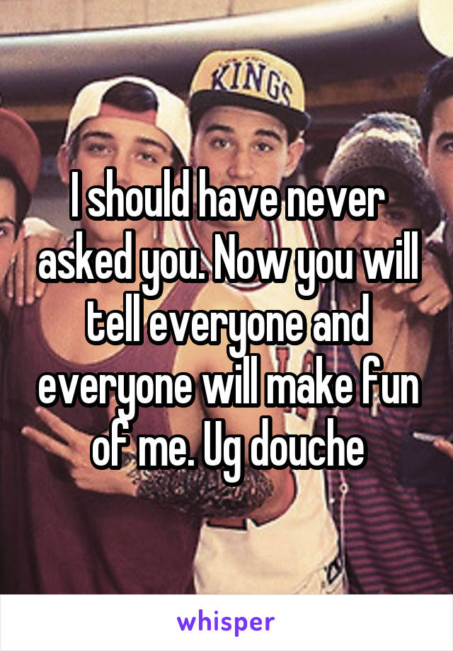 I should have never asked you. Now you will tell everyone and everyone will make fun of me. Ug douche