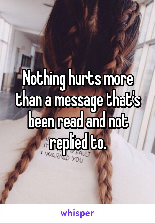 Nothing hurts more than a message that's been read and not replied to.