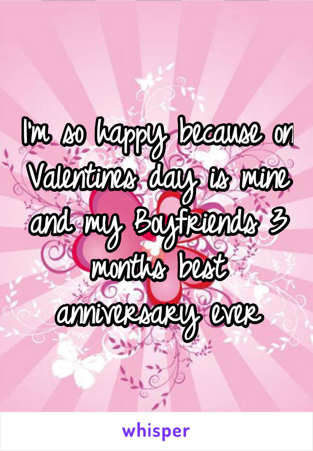 I'm so happy because on Valentines day is mine and my Boyfriends 3 months best anniversary ever
