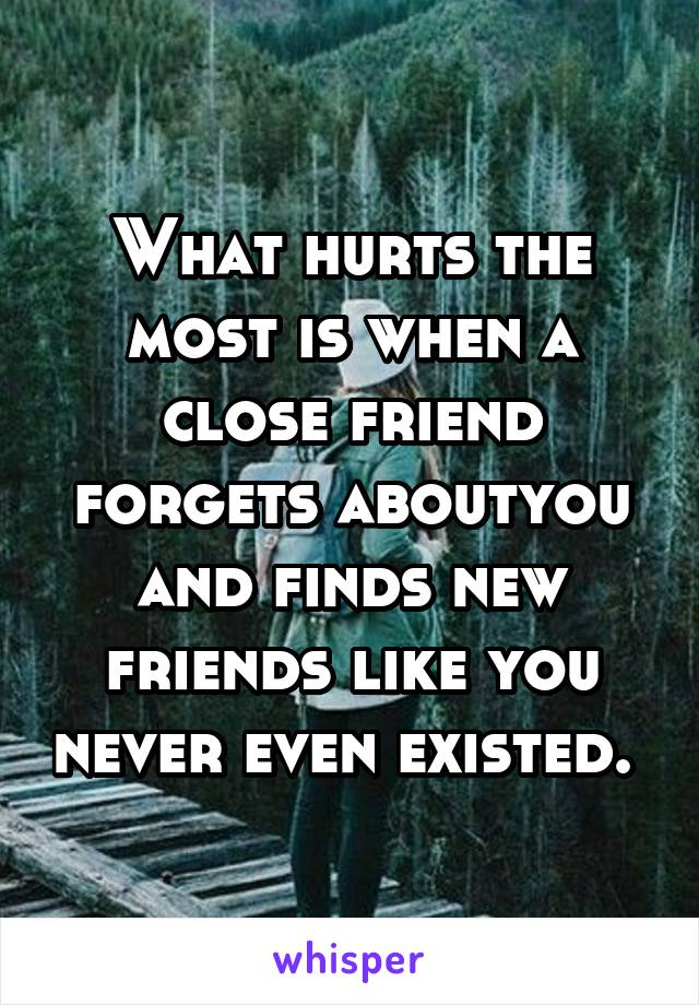 What hurts the most is when a close friend forgets aboutyou and finds new friends like you never even existed.