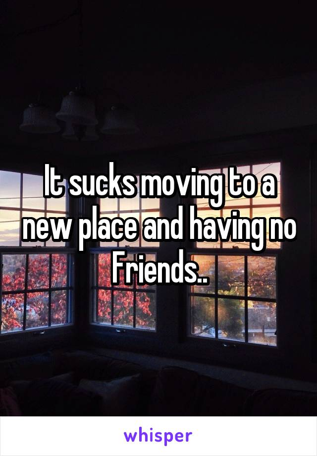 It sucks moving to a new place and having no Friends..
